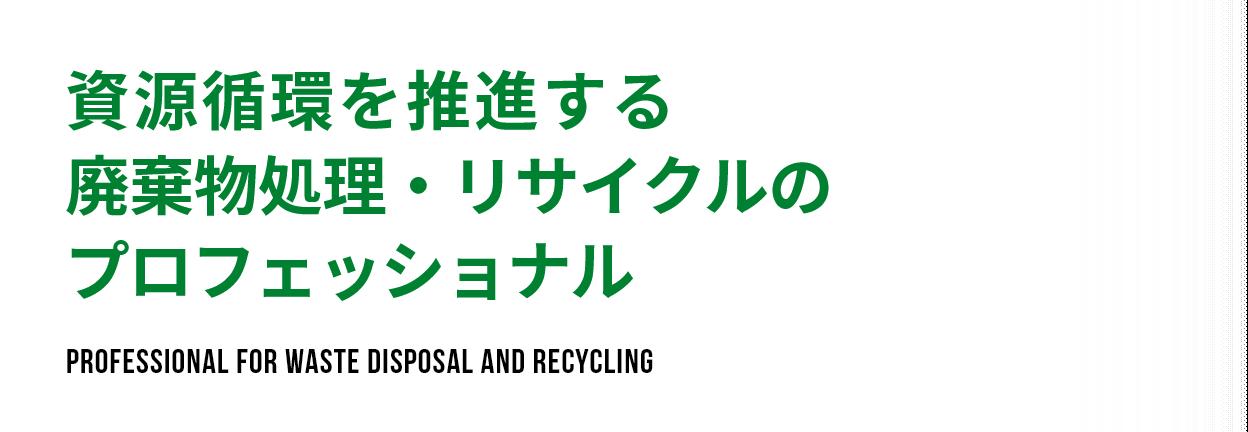 資源循環を推進する廃棄物処理・リサイクルのプロフェッショナル Professional for waste disposal and recycling